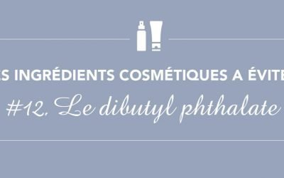 Les ingrédients à éviter • Épisode 12 • Le dibutyl phthalate