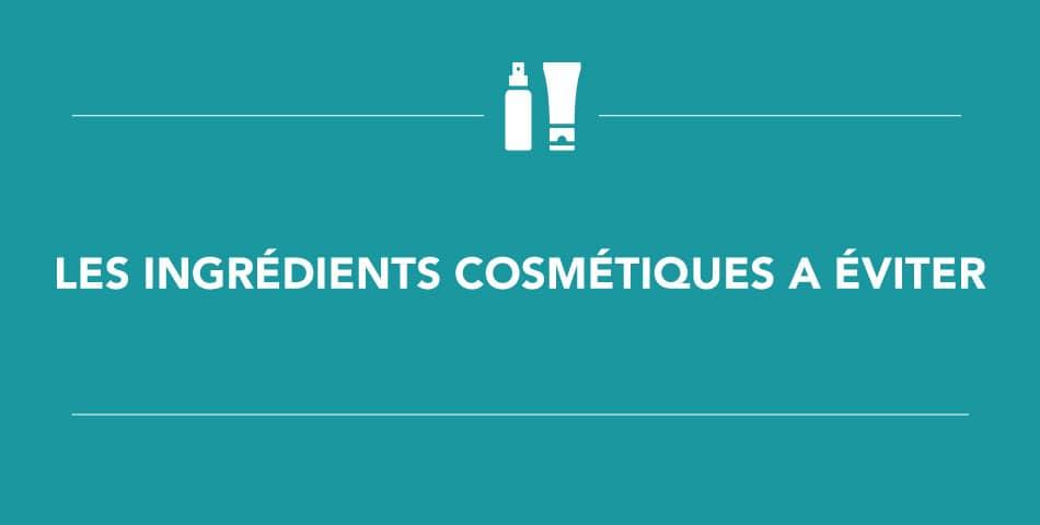Les ingrédients néfastes à éviter dans ses produits cosmétiques