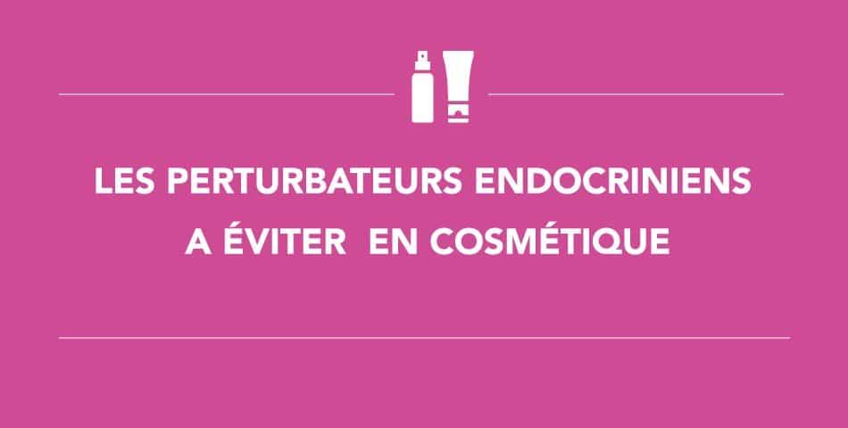 Eviter les perturbateurs endocriniens dans vos produits cosmétiques